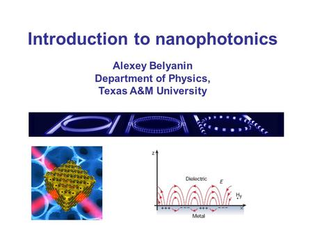 Introduction to nanophotonics Alexey Belyanin Department of Physics, Texas A&M University.