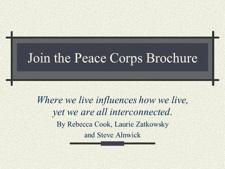Join the Peace Corps Brochure Where we live influences how we live, yet we are all interconnected. By Rebecca Cook, Laurie Zatkowsky and Steve Alnwick.