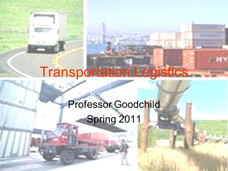 Transportation Logistics Professor Goodchild Spring 2011.