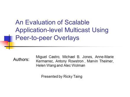 An Evaluation of Scalable Application-level Multicast Using Peer-to-peer Overlays Miguel Castro, Michael B. Jones, Anne-Marie Kermarrec, Antony Rowstron,