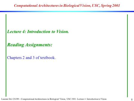 Laurent Itti: CS599 – Computational Architectures in Biological Vision, USC 2001. Lecture 4: Introduction to Vision 1 Computational Architectures in Biological.