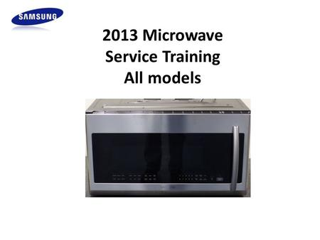 2013 Microwave Service Training All models. Samsung HA Warranty ALL Warranties are subject to change, always verify. 1 Year Parts & Labor Base Warranty,