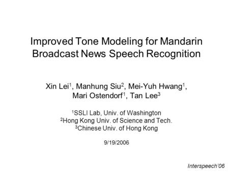Improved Tone Modeling for Mandarin Broadcast News Speech Recognition Xin Lei 1, Manhung Siu 2, Mei-Yuh Hwang 1, Mari Ostendorf 1, Tan Lee 3 1 SSLI Lab,