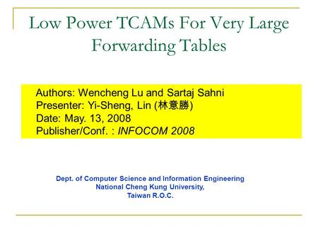 Low Power TCAMs For Very Large Forwarding Tables Authors: Wencheng Lu and Sartaj Sahni Presenter: Yi-Sheng, Lin ( 林意勝 ) Date: May. 13, 2008 Publisher/Conf.