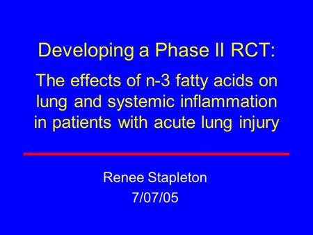 Developing a Phase II RCT: The effects of n-3 fatty acids on lung and systemic inflammation in patients with acute lung injury Renee Stapleton 7/07/05.