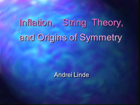 Inflation, String Theory, Andrei Linde Andrei Linde and Origins of Symmetry.