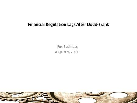 Financial Regulation Lags After Dodd-Frank Fox Business August 9, 2011.