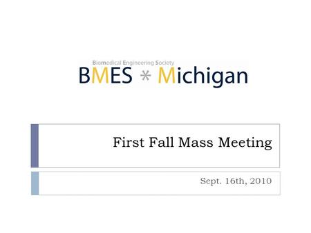 First Fall Mass Meeting Sept. 16th, 2010. Agenda 2  Introduction – BMES and E-Board  Leadership positions available  Important dates & upcoming events.