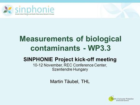 Measurements of biological contaminants - WP3.3 SINPHONIE Project kick-off meeting 10-12 November, REC Conference Center, Szentendre Hungary Martin Täubel,