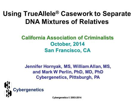 Using TrueAllele ® Casework to Separate DNA Mixtures of Relatives California Association of Criminalists October, 2014 San Francisco, CA Jennifer Hornyak,