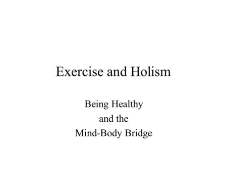 Exercise and Holism Being Healthy and the Mind-Body Bridge.