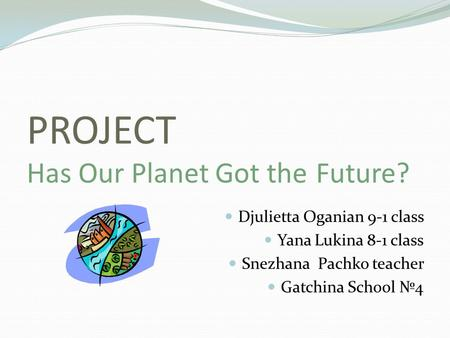 PROJECT Has Our Planet Got the Future? Djulietta Oganian 9-1 class Yana Lukina 8-1 class Snezhana Pachko teacher Gatchina School №4.