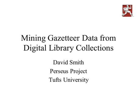 Mining Gazetteer Data from Digital Library Collections David Smith Perseus Project Tufts University.