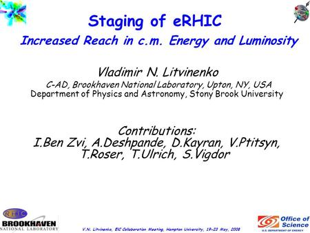 V.N. Litvinenko, ElC Collaboration Meeting, Hampton University, 19-23 May, 2008 Staging of eRHIC Increased Reach in c.m. Energy and Luminosity Vladimir.
