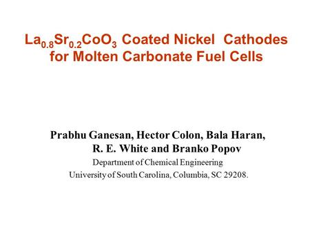 Prabhu Ganesan, Hector Colon, Bala Haran, R. E. White and Branko Popov Department of Chemical Engineering University of South Carolina, Columbia, SC 29208.