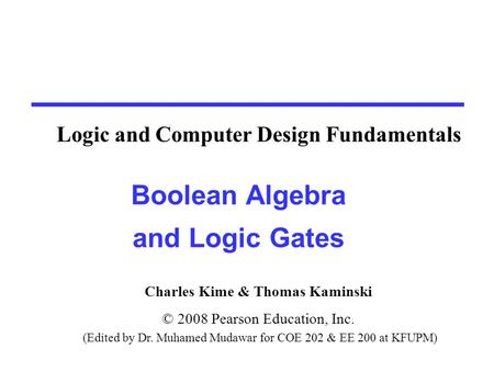 Charles Kime & Thomas Kaminski © 2008 Pearson Education, Inc. (Edited by Dr. Muhamed Mudawar for COE 202 & EE 200 at KFUPM) Boolean Algebra and Logic Gates.