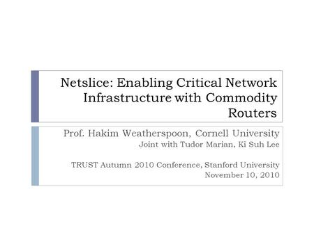Netslice: Enabling Critical Network Infrastructure with Commodity Routers Prof. Hakim Weatherspoon, Cornell University Joint with Tudor Marian, Ki Suh.