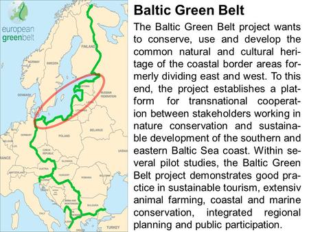 Baltic Green Belt The Baltic Green Belt project wants to conserve, use and develop the common natural and cultural heri- tage of the coastal border areas.