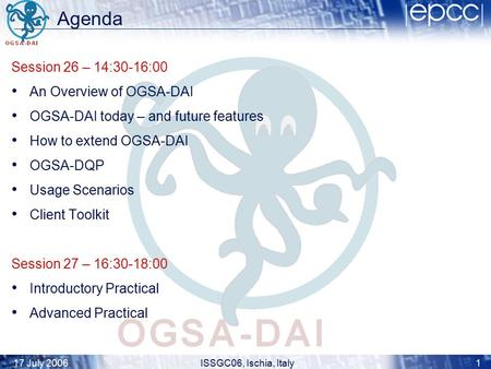 17 July 2006ISSGC06, Ischia, Italy1 Agenda Session 26 – 14:30-16:00 An Overview of OGSA-DAI OGSA-DAI today – and future features How to extend OGSA-DAI.