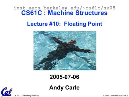 CS 61C L10 Floating Point (1) A Carle, Summer 2005 © UCB inst.eecs.berkeley.edu/~cs61c/su05 CS61C : Machine Structures Lecture #10: Floating Point 2005-07-06.