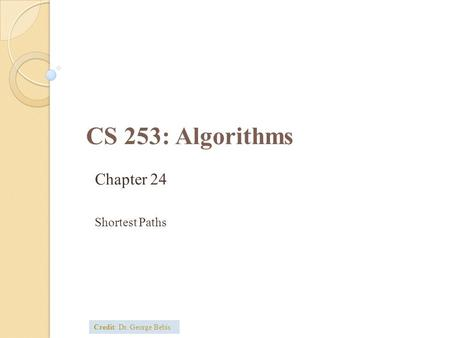 CS 253: Algorithms Chapter 24 Shortest Paths Credit: Dr. George Bebis.