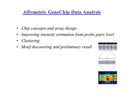 Affymetrix GeneChip Data Analysis Chip concepts and array design Improving intensity estimation from probe pairs level Clustering Motif discovering and.