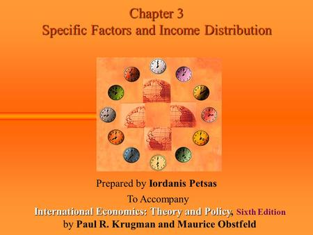 Chapter 3 Specific Factors and Income Distribution Prepared by Iordanis Petsas To Accompany International Economics: Theory and Policy International Economics: