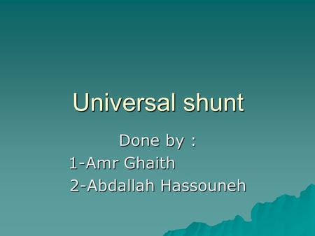 Universal shunt Done by : 1-Amr Ghaith 2-Abdallah Hassouneh.