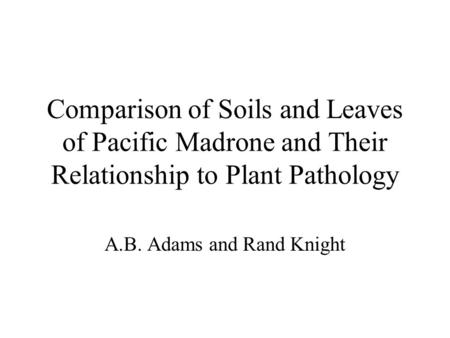 Comparison of Soils and Leaves of Pacific Madrone and Their Relationship to Plant Pathology A.B. Adams and Rand Knight.