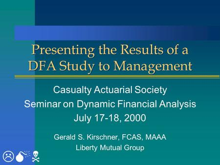 Presenting the Results of a DFA Study to Management Casualty Actuarial Society Seminar on Dynamic Financial Analysis July 17-18, 2000 Gerald S. Kirschner,