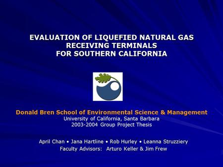 EVALUATION OF LIQUEFIED NATURAL GAS RECEIVING TERMINALS FOR SOUTHERN CALIFORNIA April Chan Jana Hartline Rob Hurley Leanna Struzziery Faculty Advisors: