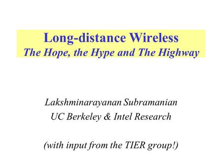 Long-distance Wireless The Hope, the Hype and The Highway Lakshminarayanan Subramanian UC Berkeley & Intel Research (with input from the TIER group!)