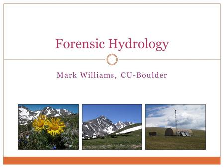 "Mark Williams, CU-Boulder Forensic Hydrology. What is ""Forensic Hydrology"" Geoscientists are really ""Geodectives"" forensic geochemistry and forensic geology."