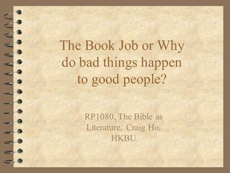 The Book Job or Why do bad things happen to good people? RP1080, The Bible as Literature, Craig Ho, HKBU.