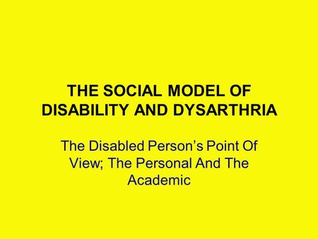 THE SOCIAL MODEL OF DISABILITY AND DYSARTHRIA The Disabled Person's Point Of View; The Personal And The Academic.