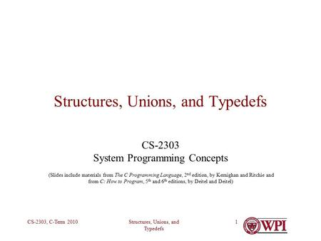 Structures, Unions, and Typedefs CS-2303, C-Term 20101 Structures, Unions, and Typedefs CS-2303 System Programming Concepts (Slides include materials from.
