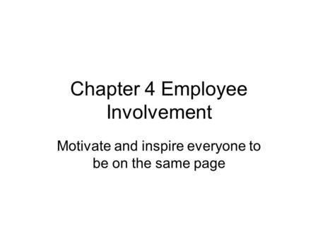 Chapter 4 Employee Involvement Motivate and inspire everyone to be on the same page.