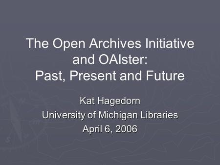 The Open Archives Initiative and OAIster: Past, Present and Future Kat Hagedorn University of Michigan Libraries April 6, 2006.