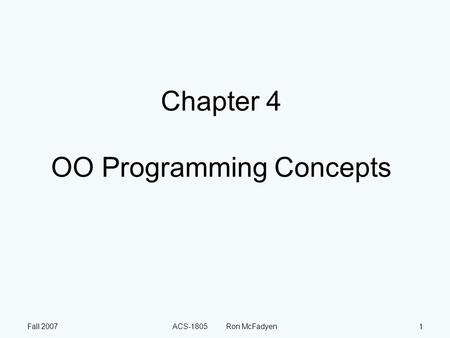 Fall 2007ACS-1805 Ron McFadyen1 Chapter 4 OO Programming Concepts.