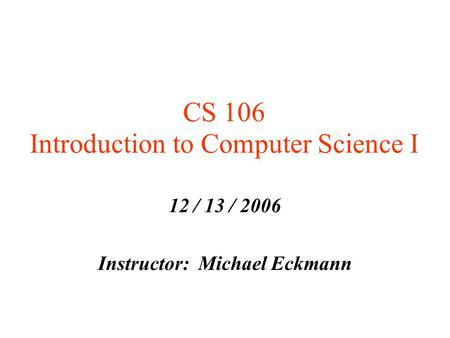 CS 106 Introduction to Computer Science I 12 / 13 / 2006 Instructor: Michael Eckmann.