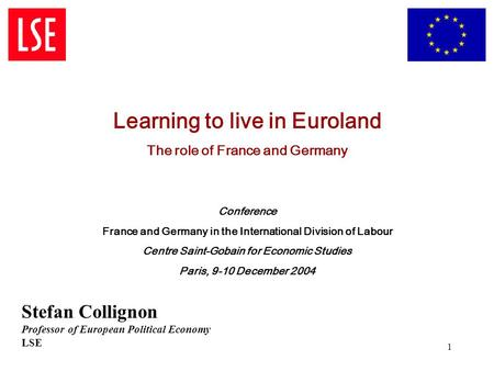 1 Learning to live in Euroland The role of France and Germany Conference France and Germany in the International Division of Labour Centre Saint-Gobain.