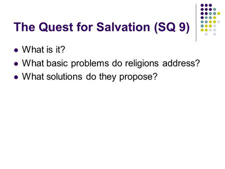 The Quest for Salvation (SQ 9) What is it? What basic problems do religions address? What solutions do they propose?