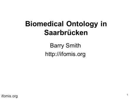 Ifomis.org 1 Biomedical Ontology in Saarbrücken Barry Smith