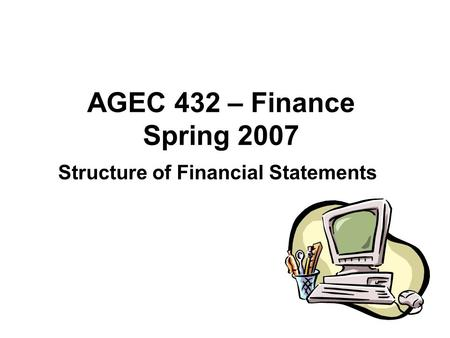 AGEC 432 – Finance Spring 2007 Structure of Financial Statements.