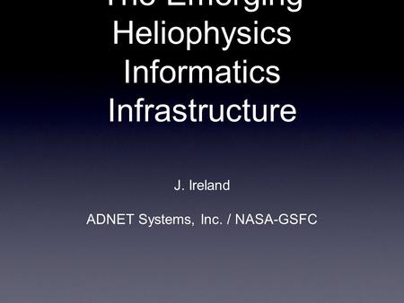 The Emerging Heliophysics Informatics Infrastructure J. Ireland ADNET Systems, Inc. / NASA-GSFC.