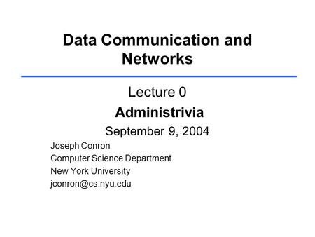 Data Communication and Networks Lecture 0 Administrivia September 9, 2004 Joseph Conron Computer Science Department New York University
