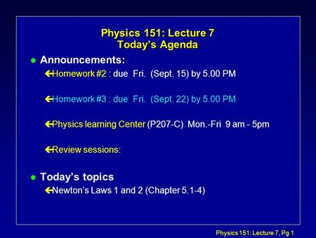 Physics 151: Lecture 7, Pg 1 Physics 151: Lecture 7 Today's Agenda l Announcements: çHomework #2 : due Fri. (Sept. 15) by 5.00 PM çHomework #3 : due Fri.