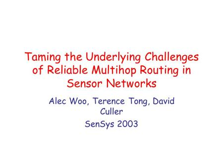 Taming the Underlying Challenges of Reliable Multihop Routing in Sensor Networks Alec Woo, Terence Tong, David Culler SenSys 2003.