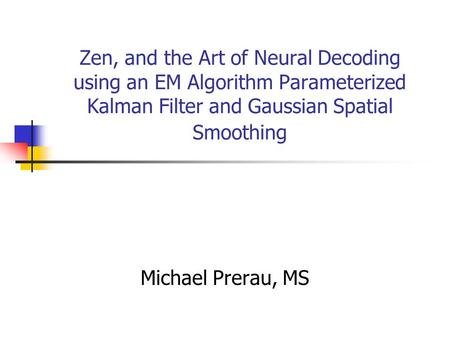 Zen, and the Art of Neural Decoding using an EM Algorithm Parameterized Kalman Filter and Gaussian Spatial Smoothing Michael Prerau, MS.
