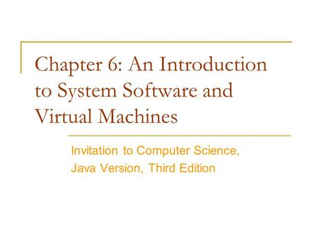 Chapter 6: An Introduction to System Software and Virtual Machines Invitation to Computer Science, Java Version, Third Edition.